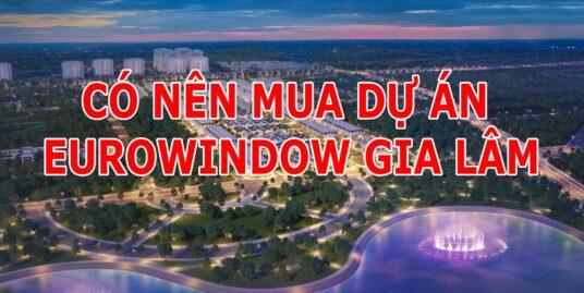 Có nên mua dự án Eurowindow Gia Lâm
